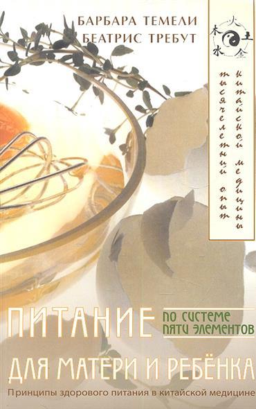 Питание по системе пяти элементов для матери и ребенка. Подробные рекомендации по питанию детей, будущих матерей и родителей, согласно традиционной китайской медицине