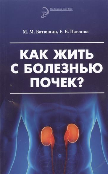 Батюшин М., Павлова Е. Как жить с болезнью почек? Издание третье, переработанное и дополненное как жить с болезнью почек