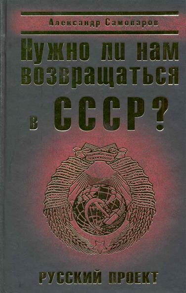 Нужно ли нам возвращаться в СССР Русский проект