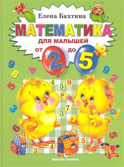 Бахтина Е. Математика для малышей от 2 до 5 школа гениев математика для малышей от 2 х до 5 лет