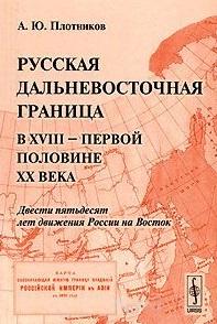 Русская дальневосточная граница в XVIII - первой половине XX века. Двести пятьдесят лет движения России на Восток