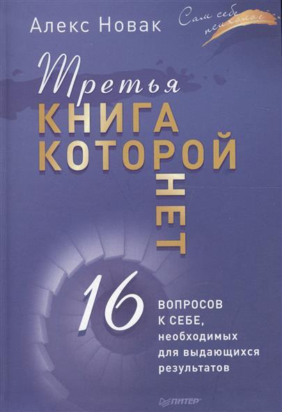 Новак А. Третья книга, которой нет. 16 вопросов к себе, необходимых для выдающихся результатов третья книга которой нет 16 вопросов к себе необходимых для выдающихся результатов