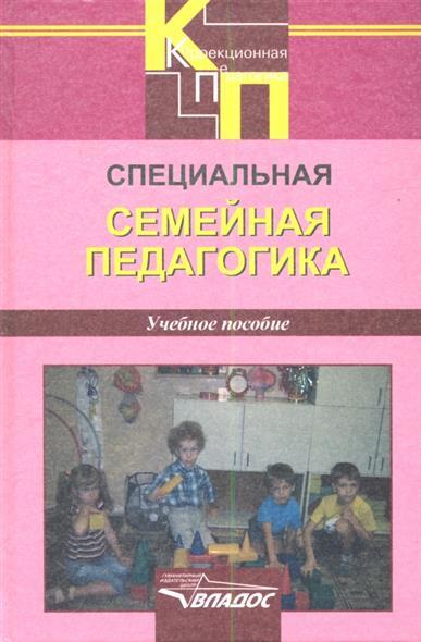 Специальная семейная педагогика. Семейное воспитание детей с отклонениями в развитии. Учебное пособие