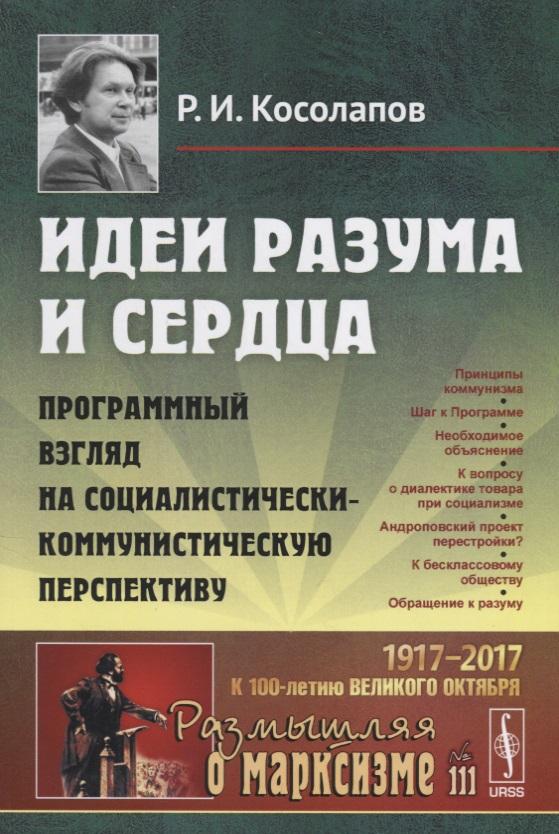 Косолапов Р.И. Идеи разума и сердца: Программный взгляд на социалистически-коммунистическую перспективу валерий косолапов столетие на ладони воспоминания