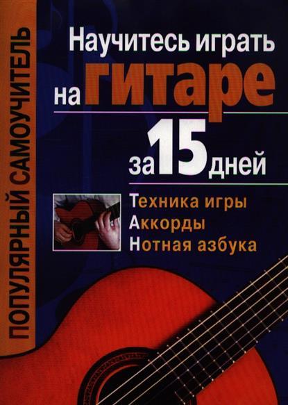 Иванников Т. (сост.) Научитесь играть на гитаре за 15 дней книги попурри научитесь играть на фортепиано за 10 уроков 9 е изд