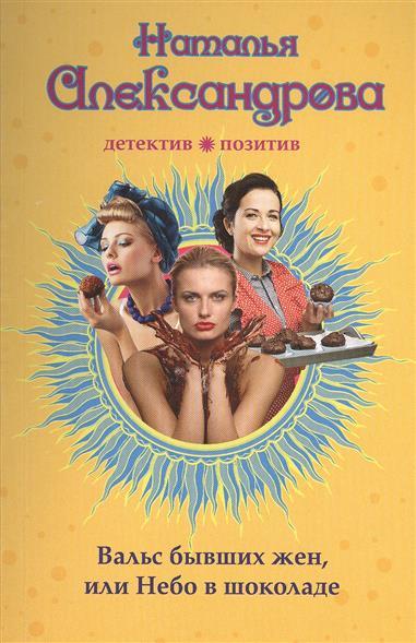 Александрова Н. Вальс бывших жен, или Небо в шоколаде александрова наталья кладбище бывших жен