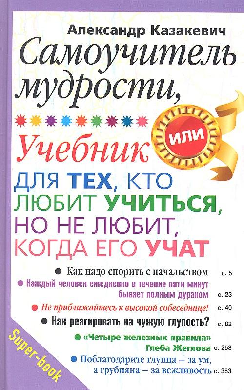 Казакевич А. Самоучитель мудрости, или Учебник для тех, кто любит учиться, но не любит, когда его учат для тех кто любит математику 2 класс фгос