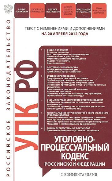 Уголовно-процессуальный кодекс Российской Федерации. Текст с изменениями и дополнениями на 20 апреля 2012 года