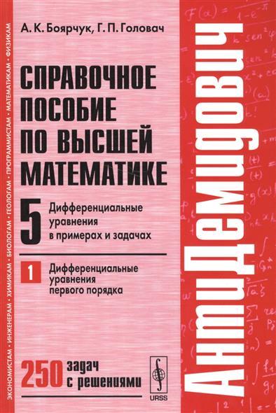 Боярчук А.: Справочное пособие по высшей математике. Том 5. Дифференциальные уравнения в примерах и задачах. Часть 1. Дифференциальные уравнения первого порядка