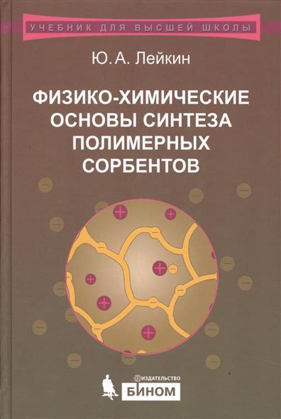 Лейкин Ю. Физико-химические основы синтеза полимерных сорбентов. Учебное пособие физико химические основы создания элементов снаряжения низкотемпературных газогенераторов