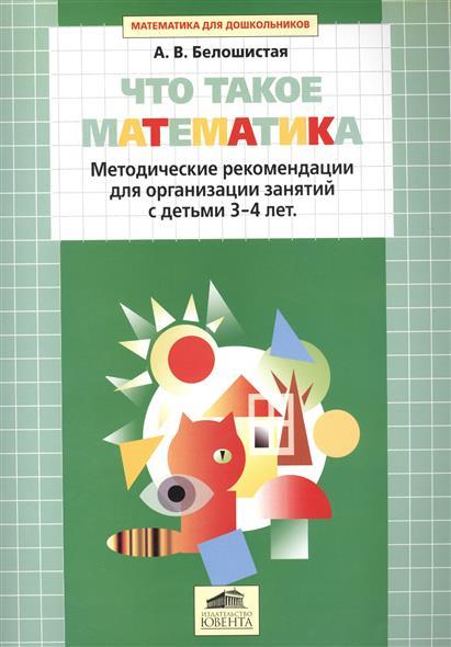 Белошистая А. Что такое математика. Методические рекомендации для организации занятий с детьми 3-4 лет
