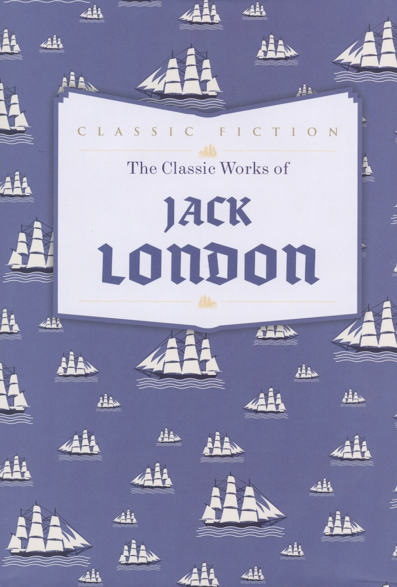 London J. The Classic Works of Jack London jack maynard london