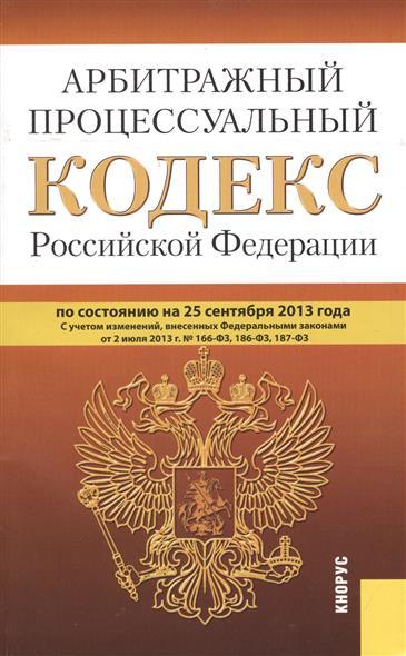 Арбитражный процессуальный кодекс Российской Федерации по состоянию на 25 сентября 2013 г. С учетом изменений, внесенных Федеральным законом от 2 июля 2013 г. № 166-ФЗ, 186-ФЗ, 187-ФЗ