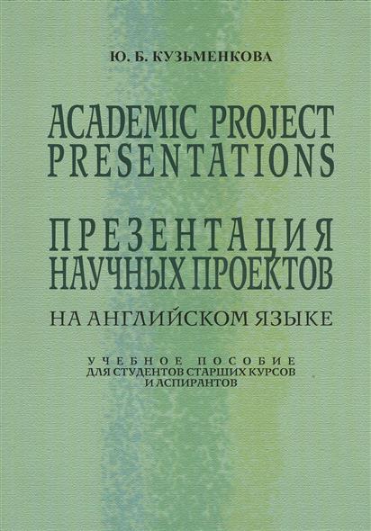 Кузьменкова Ю. Academic Project Presentations. Презентация научных проектов на английском языке. Учебное пособие для студентов старших классов и аспирантов
