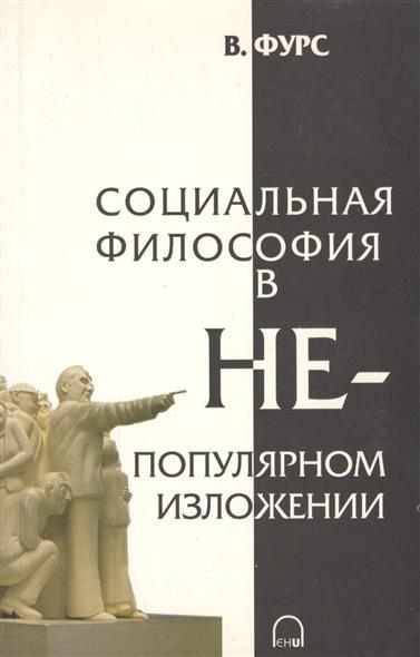 Фурс В. Социальная философия в непопулярном изложении ISBN: 9955987804 фурс в социальная философия в непопулярном изложении
