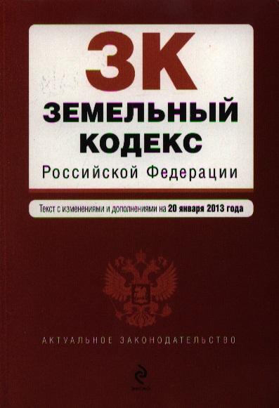 Земельный кодекс Российской Федерации. Текст с изменениями и дополнениями на 20 января 2013 года