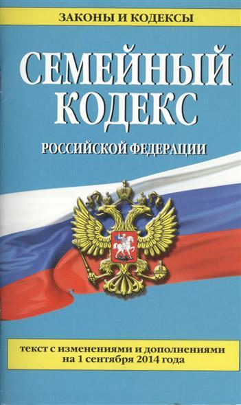Семейный кодекс Российской Федерации. Текст с изменениями и дополнениями на 1 сентября 2014 года