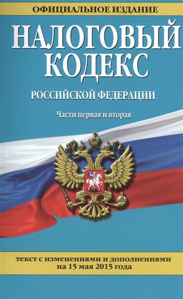 Налоговый кодекс Российской Федерации. Части первая и вторая. Текст с изменениями и дополнениями на 15 мая 2015 года