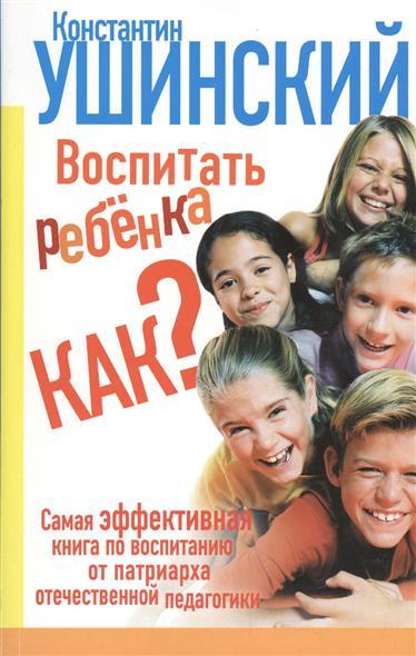 Ушинский К. Воспитать ребенка как? ISBN: 9785170862696 демина к дети и деньги как воспитать разумное отношение к финансам