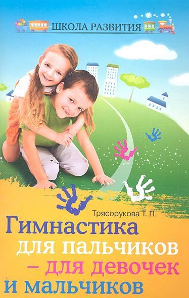 Трясорукова Т. Гимнастика для пальчиков - для девочек и мальчиков т п трясорукова бабушкина школа веселые занятия для внуков и внучек