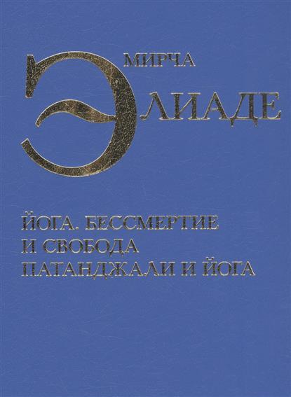 Элиаде М. Йога. Бессмертие и свобода. Патанджали и йога бессмертие
