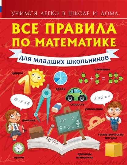 Круглова А. Все правила по математике для младших школьников. Учимся легко в школе и дома все для дома