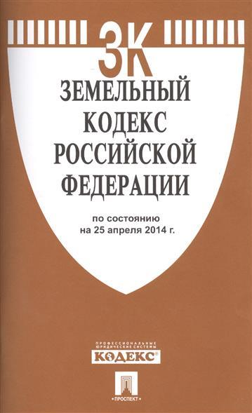 Земельный кодекс Российской Федерации. По состоянию на 25 апреля 2014 г.