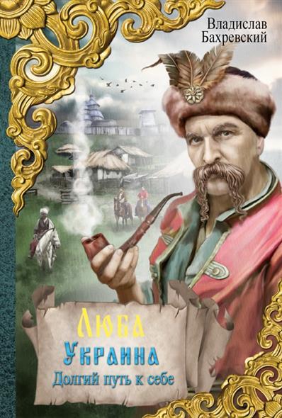 Бахревский В. Люба Украина. Долгий путь к себе чамберс б долгий путь к маленькой сердитой планете