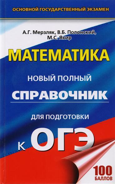 Мерзляк А., Полонский В., Якир М. Математика. Новый полный справочник для подготовки к ОГЭ