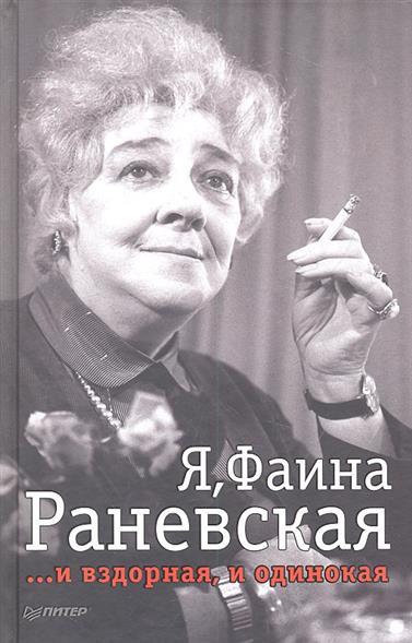 Я, Фаина Раневская… и вздорная, и одинокая