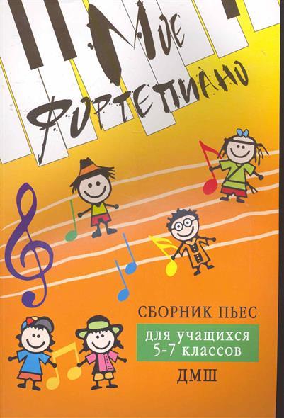 Мое фортепиано Сборник пьес для учащихся 5-7 кл. ДМШ