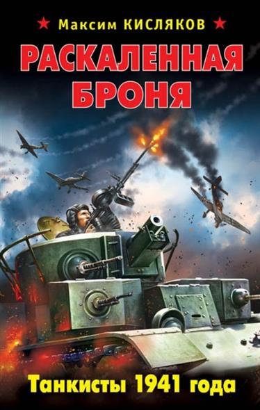 Кисляков М. Раскаленная броня. Танкисты 1941 года раскаленная броня танкисты 1941 года