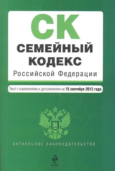 Семейный кодекс Российской Федерации. Текст с изменениями и дополнениями на 15 сентября 2012 год