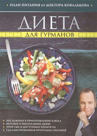 Диета для гурманов. План питания от доктора Ковалькова. Несложные в приготовлении блюда. Вкусное и питательное меню. Простые и доступные продукты. Сбалансированная программа питания