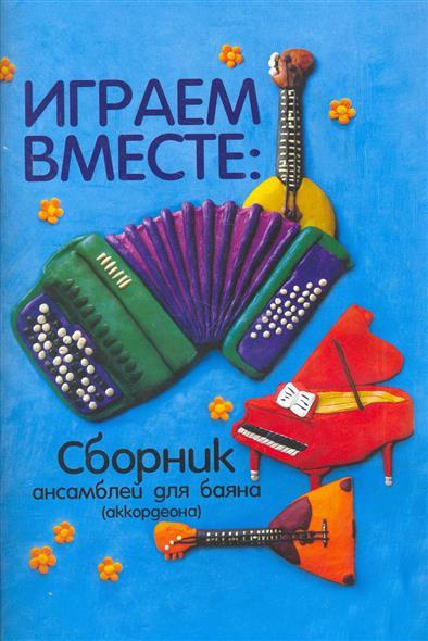 Играем вместе Сборник ансамблей для баяна