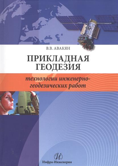 Авакян В. Прикладная геодезия. Технологии инженерно-геодезических работ о ф кузнецов спутниковая геодезия