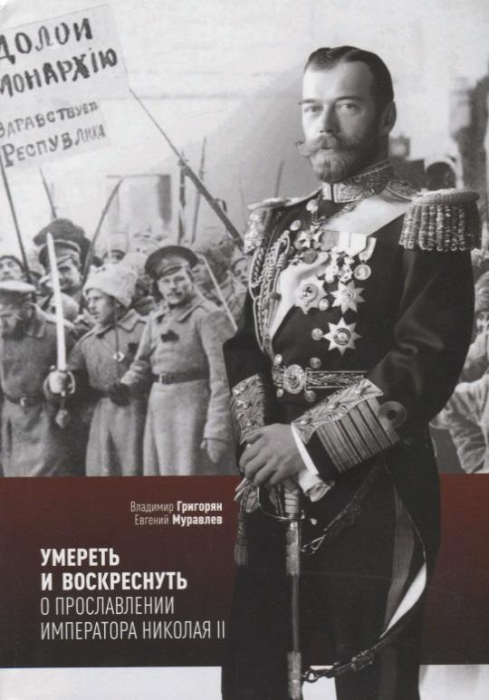 Григорян В., Муравлев Е. Умереть и воскреснуть. О прославлении императора Николая II