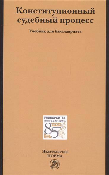 Конституционный судебный процесс. Учебник для бакалавриата