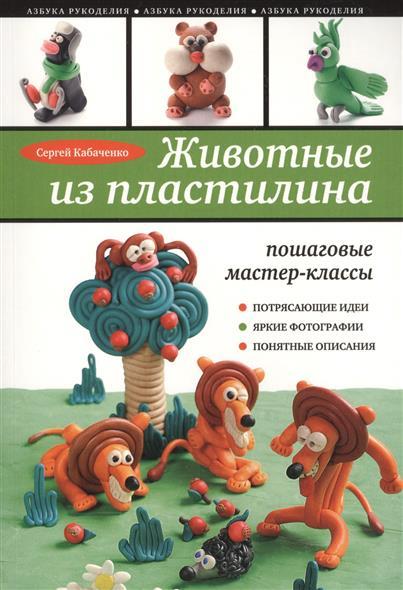 Кабаченко С. Животные из пластилина. Пошаговые мастер-классы. Потрясающие идеи, яркие фотографии, понятные описания