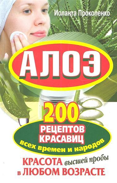 Алоэ. 200 рецептов красавиц всех времен и народов.