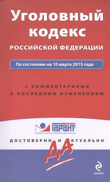 Уголовный кодекс Российской Федерации. По состоянию на 10 марта 2015 года. С комментариями к последним изменениям