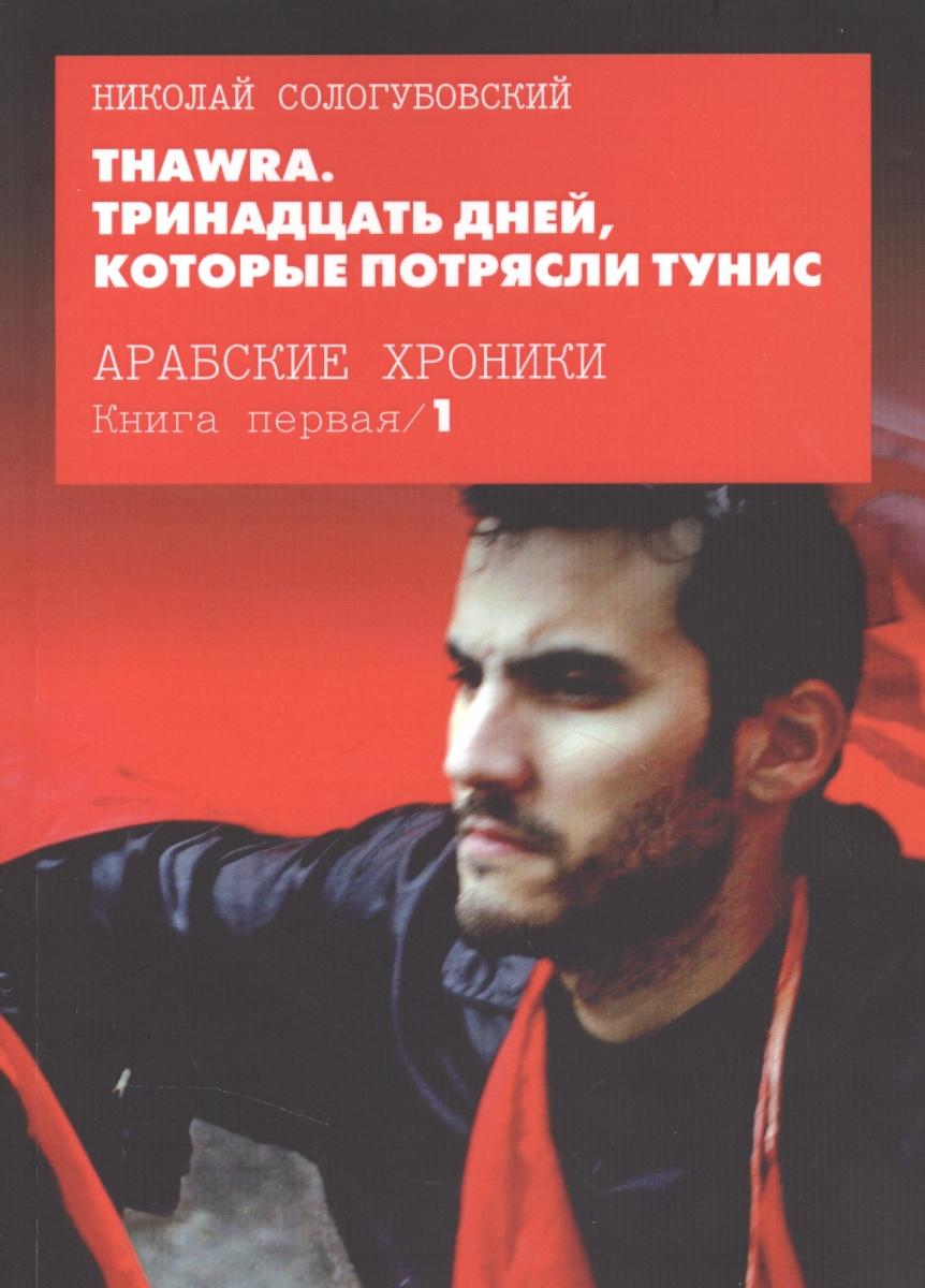 Сологубовский Н. Thawra. Тринадцать дней, которые потрясли Тунис. Книга 1