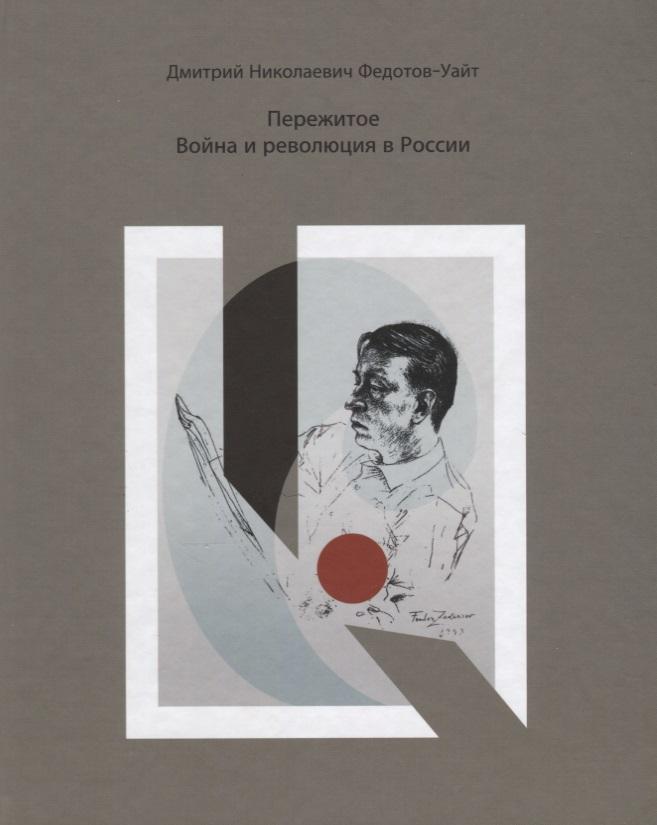 Федотов-Уайт Д. Пережитое.Война и революция в России рубина д рубина 17 рассказов