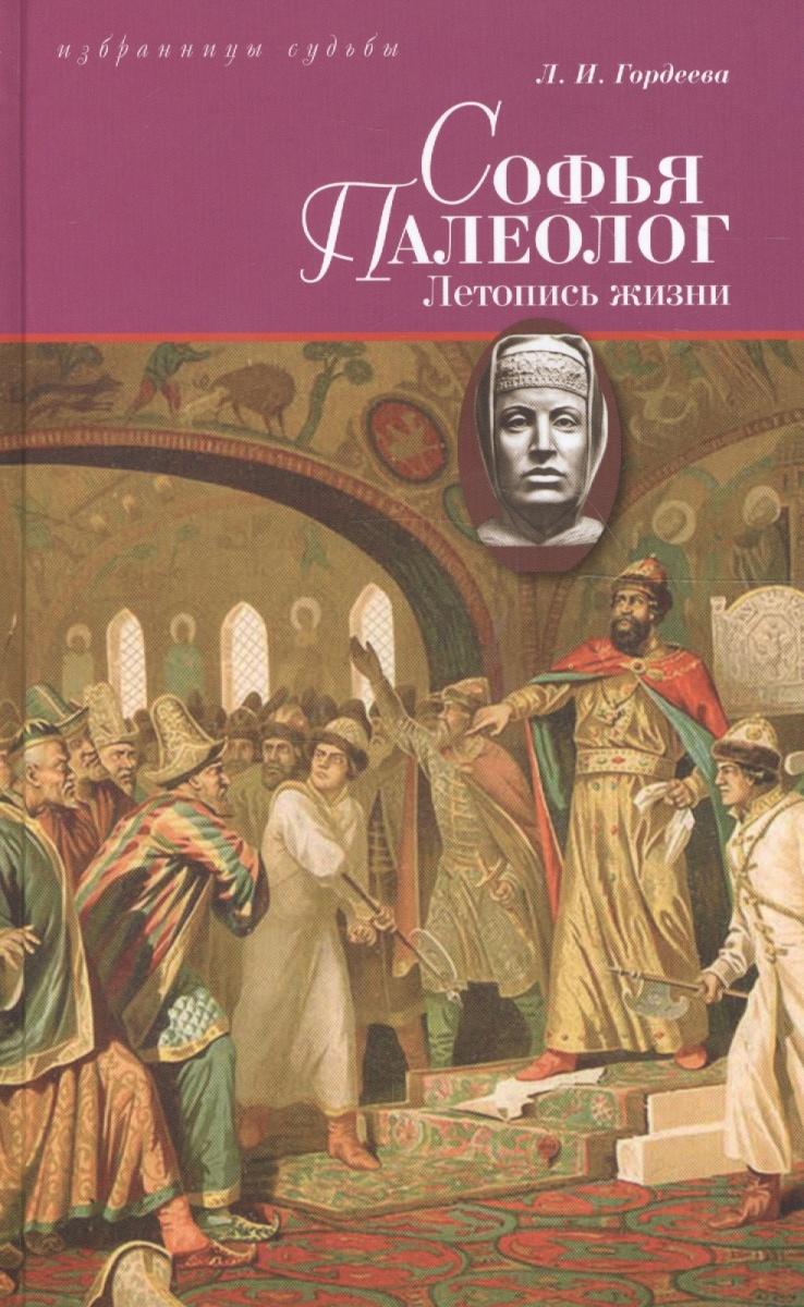Гордеева Л. Софья Палеолог. Последняя византийская принцесса, первая российская государыня. Летопись жизни