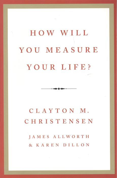 Christensen C. How will you measure your life?