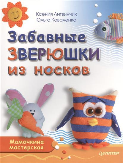 Литвинчик К., Коваленко О. Забавные зверюшки из носков. Мамочкина мастерская литвинчик к развивающие игрушки для малышей мамочкина мастерская