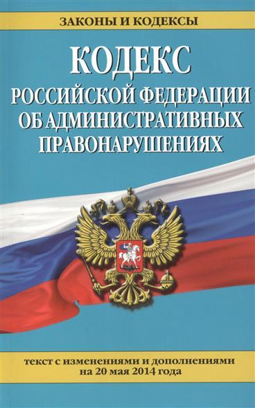 Кодекс Российской Федерации об административных правонарушениях. Текст с изменениями и дополнениями на 20 мая 2014 года