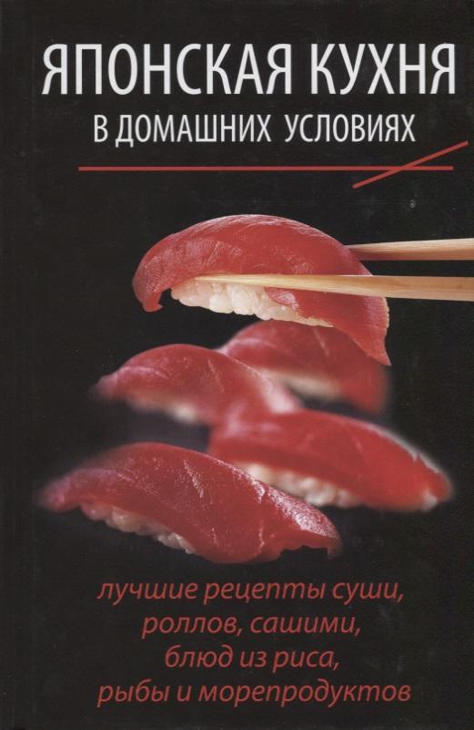 Японская кухня в домашних условиях. Лучшие рецепты суши, роллов, сашими, блюд из риса, рыбы и морепродуктов