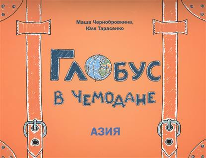 Чернобровкина М., Тарасенко Ю. Глобус в чемодане: Азия fenix глобус в чемодане европа