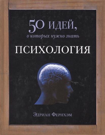 Фернхэм Э. Психология. 50 идей, о которых нужно знать будущее 50 идей о которых нужно знать